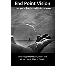 End Point Vision and Beyond: Live Your Preferred Future Now (English Edition)