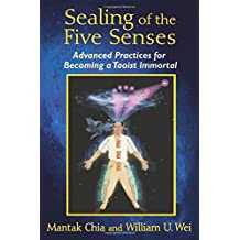 Sealing of the Five Senses: Advanced Practices for Becoming a Taoist Immortal by Mantak Chia (2014-12-19)