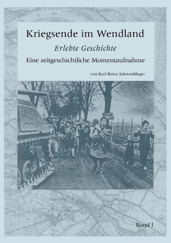 Kriegsende im Wendland: Erlebte Geschichte. Eine zeitgeschichtliche Momentaufnahme. Band I