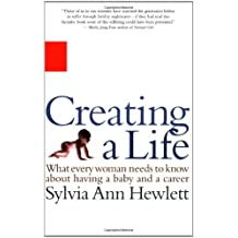 Creating a Life: What Every Woman Needs to Know About Having a Baby and a Career