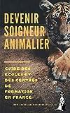Devenir soigneur animalier: Guide des écoles et des centres de formation en France...
