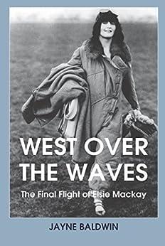 West Over the Waves: The Final Flight of Elsie Mackay by [Baldwin, Jayne]