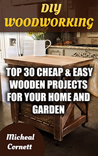 DIY Woodworking: Top 30 Cheap & Easy Wooden Projects For Your Home And Garden (English Edition)