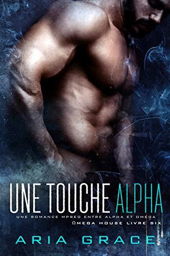 Une touche Alpha: M/M Non Shifter MPreg Romance (Omega House t. 6)