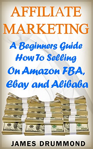 Affiliate Marketing:  A Beginners Guide How To Selling On Amazon FBA, Ebay and Alibaba
