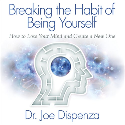 Breaking the Habit of Being Yourself: How to Lose Your Mind and...