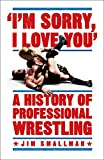 Im Sorry, I Love You: A History of Professional Wrestling