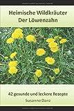 Der Löwenzahn: 42 gesunde und leckere Rezepte aus dem Kräuterreich (Heimische Wildkräuter, Band 3)
