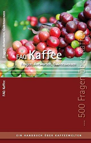 FAQ Kaffee: 500 Fragen & Antworten & Quintessenzen - Ein Handbuch der Kaffeewelten