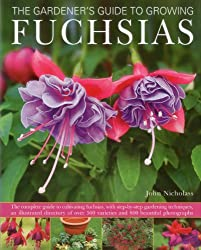 The Gardener's Guide to Growing Fuchsias: The complete guide to cultivating fuchsias, with step-by-step gardening techniques, an illustrated directory ... 500 varieties and 800 beautiful photographs by Nicholass, John by Nicholass, John