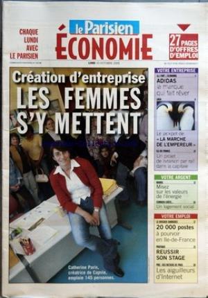 PARISIEN ECONOMIE (LE) du 10/10/2005 - CREATION D'ENTREPRISE - LES FEMMES S'Y METTENT VOTRE ENTREPRISE - ILS FONT L'ECONOMIE - ADIDAS - LA MARQUE QUI FAIT REVER - SAGA - LE JACKPOT DE LA MARCHE DE L'EMPEREUR - ILE-DE-FRANCE - UN PROJET DE LIVRAISON PAR RAIL DANS LA CAPITALE VOTRE ARGENT - BOURSE - MISEZ SUR LES VALEURS DE L'ENERGIE - COMBIEN COUTE - UN LOGEMENT SOCIAL VOTRE EMPLOI - LE DOSSIER CARRIERES - 20 000 POSTES A POURVOIR EN ILE-DE-FRANCE - PRATIQUE - REUSSIR SON STAGE - PME - DES ME par Collectif