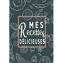 Mes Recettes Délicieuses: Cahier De Recettes - Livre de cuisine personnalisé à ...