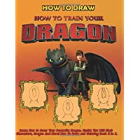 How To Train Your Dragon How To Draw: Learn How to Draw Your Favourite Dragon. Inside You Will Find: Characters, Dragon And More! How To Draw and Coloring Book 2 in 1