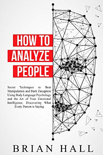 How to Analyze People: Secret Techniques to Beat Manipulation and Dark Deception Using Body Language Psychology and the Art of Your Emotional Intelligence, Discovering What Every Person is Saying