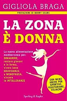 La Zona è donna: La nuova alimentazione mediterranea per: dimagrire, restare giovani e in forma, vivere bene gravidanza e menopausa, vincere le intolleranze di [Braga, Gigliola]