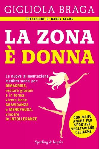 La Zona è donna: La nuova alimentazione mediterranea per: dimagrire, restare giovani e in forma, vivere bene gravidanza e menopausa, vincere le intolleranze (Italian Edition)