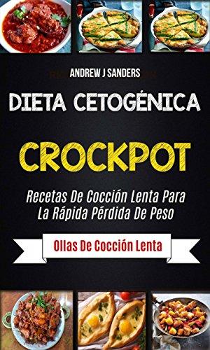 Dieta Cetogénica: Crockpot: Recetas de cocción lenta para la rápida pérdida de peso (Ollas de cocción lenta) por Andrew J Sanders