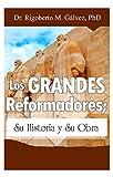 Los Grandes Reformadores: Su historia y su obra