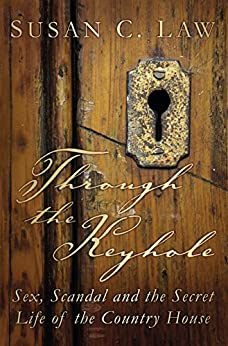 Through the Keyhole: Sex, Scandal and the Secret Life of the Country House par [Law, Susan]