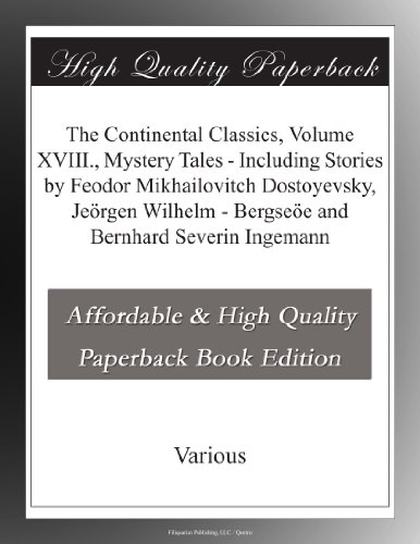 The Continental Classics, Volume XVIII, Mystery Tales - Including Stories by Feodor Mikhailovitch Dostoyevsky, Jeörgen Wilhelm - Bergseöe and Bernhard Severin Ingemann