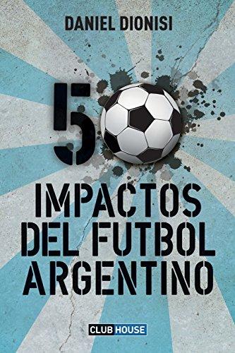 50 Impactos del fútbol argentino por Daniel Dionisi