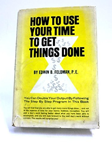 How to use your time to get things done / by Edwin B. Feldman