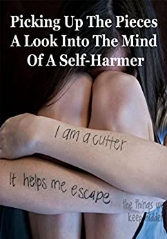 Picking Up The Pieces: A Look Into the Mind of a Self-Harmer by [Wilson, Virnille]