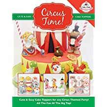 Circus Time!: Cute & Easy Cake Toppers for any Circus Themed Party! All The Fun Of The Big Top !: Volume 8 (Cute & Easy Cake Toppers Collection)