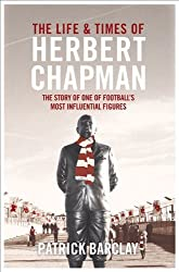 The Life and Times of Herbert Chapman: The Story of One of Football's Most Influential Figures by Patrick Barclay (2014-01-09)