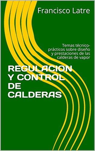 REGULACION Y CONTROL DE CALDERAS: Temas técnico-prácticos sobre diseño y prestaciones de las calderas de vapor por Francisco Latre