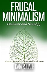 Frugal Minimalism: Declutter and Simplify (Sustainable Living & Homestead Survival Series) by Gaia Rodale (2014-10-17)