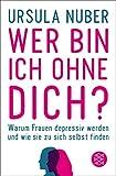 Wer bin ich ohne dich?: Warum Frauen depressiv werden - und wie sie zu sich selbst finden - Ursula Nuber
