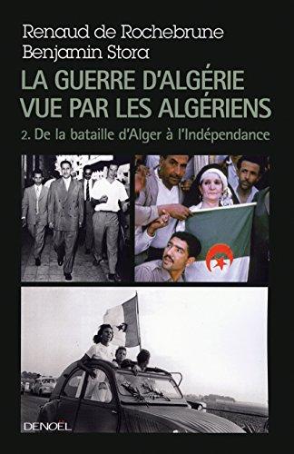 La guerre d'Algérie vue par les Algériens (Tome 2-Le temps de la politique (De la bataille d'Alger à l'indépendance)): de 1957 à l'Indépendance par Benjamin Stora
