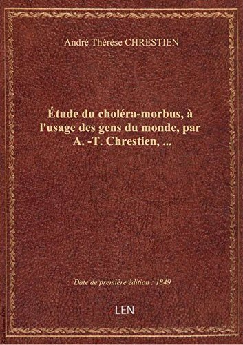 tude du cholra-morbus,  l'usage des gens du monde, par A.-T. Chrestien,...