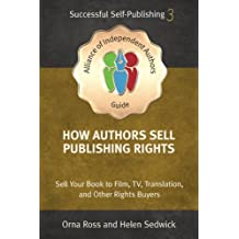 How Authors Sell Publishing Rights: Sell Your Book to Film, TV, Translation, and Other Rights Buyers: Volume 3 (An Alliance of Independent Authors Guide: Self-Publishing Success Series)