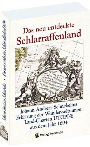 Das neu entdeckte Schlarraffenland (SCHLARAFENLAND) 1694: Johann Andreas Schnebelins Erklärung der Wunderseltzamen Land-Charten UTOPIAE.