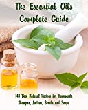 The Essential Oils Complete Guide: 143 Best Natural Recipes for Homemade Shampoo, Lotions, Scrubs and Soaps: (Natural Hair and Body Care, Soap Making. (Organic Essential Oils, Aromatherapy)