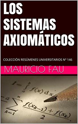 LOS SISTEMAS AXIOMÁTICOS: COLECCIÓN RESÚMENES UNIVERSITARIOS Nº 146 por Mauricio Fau