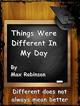 Things Were Different In My Day: Different does not always mean better by [Robinson, Max]