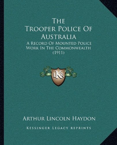 The Trooper Police of Australia: A Record of Mounted Police Work in the Commonwealth (1911)