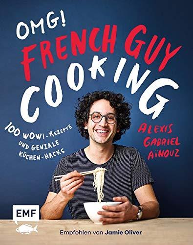 OMG! Das Kochbuch von French Guy Cooking: 100 Wow!-Rezepte und geniale Küchen-Hacks: Empfohlen von Jamie Oliver