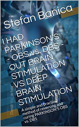 I HAD PARKINSON\'S - OBS vs. DBS -OUT BRAIN STIMULATION VS DEEP BRAIN STIMULATION: A simple and practical method of reversing and curing PARKINSON\'S  OBS vs. DBS (English Edition)