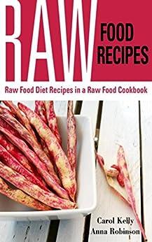Raw Food Recipes: Raw Food Diet Recipes in a Raw Food Cookbook by [Kelly, Carol, Robinson Anna]