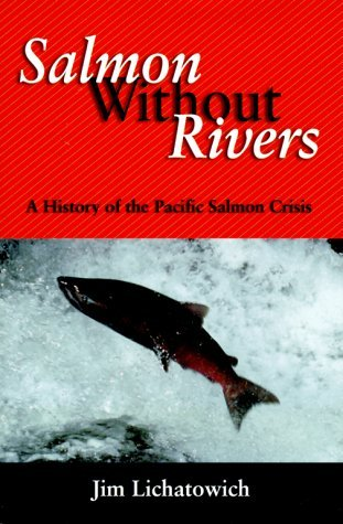 Salmon Without Rivers: A History Of The Pacific Salmon Crisis by James A. Lichatowich (1999-08-01)