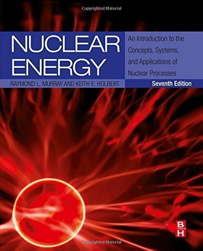 Nuclear Energy, Seventh Edition: An Introduction to the Concepts, Systems, and Applications of Nuclear Processes 7th edition by Murray, Raymond, Holbert, Keith E. (2014) Hardcover