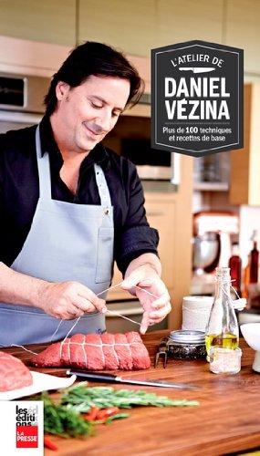 L'Atelier de Daniel Vezina: Plus de 100 Techniques et Recettes de par Vezina Daniel