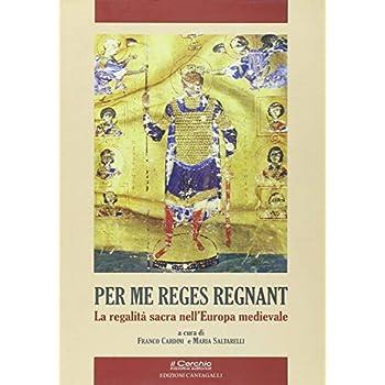 Per Me Reges Regnant. La Regalità Sacra Nell'europa Medievale