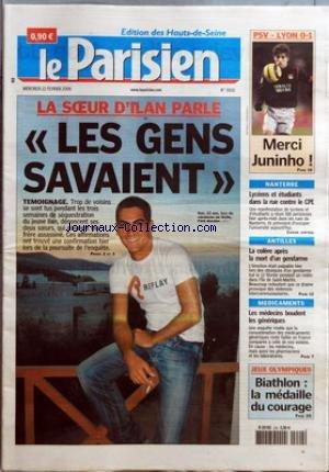 PARISIEN (LE) [No 19116] du 22/02/2006 - PSV-LYON 0-1 - MERCI JUNINHO ! LA SOEUR D'ILAN PARLE - LES GENS SAVAIENT - TEMOIGNAGE NANTERRE - LYCEENS ET ETUDIANTS DANS LA RUE CONTRE LE CPE ANTILLES - LA COLERE APRES LA MORT D'UN GENDARME MEDICAMENTS - LES MEDECINS BOUDENT LES GENERIQUES JEUX OLYMPIQUES - BIATHLON - LA MEDAILLE DU COURAGE. par Collectif