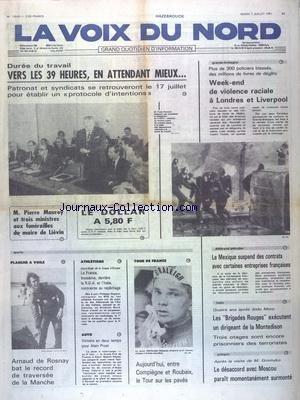 VOIX DU NORD (LA) [No 11510] du 07/07/1981 - DUREE DU TRAVAIL - VERS LES 39 HEURES - MAUROY ET 3 MINISTRES AUX FUNERAILLES DU MAIRE DE LIEVIN - VIOLENCE RACIALE A LONDRES ET LIBERPOOL - LE MEXIQUE SUSPEND DES CONTRATS AVEC CERTAINES ENTREPRISES FRANCAISES - ITALIE - LES BRIGADES ROUGES EXECUTENT UN DIRIGEANT DE LA MONTEDISON - POLOGNE - LE DESACCORD AVEC MOSCOU PARAIT MOMENTANEMENT SURMONTE - LES SPORTS - LE TOUR DE FRANCE - ATHLETISME - AUTO - PLANCHE A VOILE