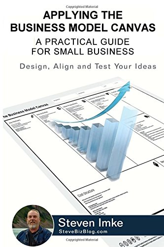 Applying The Business Model Canvas: A Practical Guide For Small Business por Steven Imke
